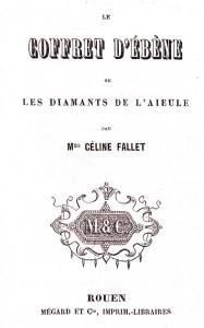 Fallet, Céline. Le coffret d'ébène ou les diamants de l'aïeule. Rouen : Mégard et Cie, [18..]. Cote 2RB 1607.