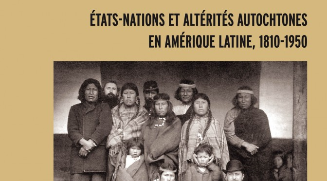 Régimes nationaux d'altérité. États-nations et altérités autochtones en Amérique Latine (1810-1950)