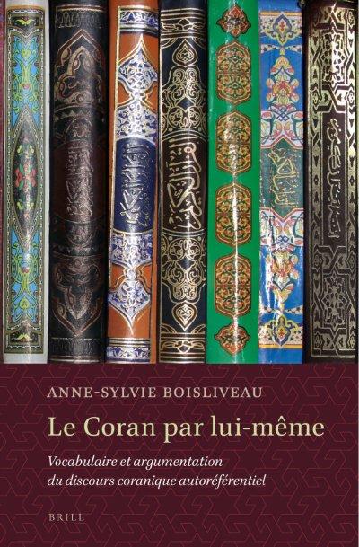 Anne-Sylvie Boisliveau, Le Coran par lui-même. Vocabulaire et argumentation du discours coranique autoréférentiel, Londres, Brill, 2013, 460p.