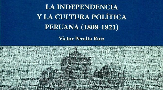 Víctor Peralta Ruíz. La independencia y la cultura política peruana (1808-1821). Lima: IEP, Fundación M. J. Bustamante de la Fuente, 2010.