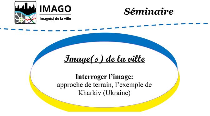 Séminaire du projet junior IMAGO – Image(s) de la ville : « Interroger l'image : approche de terrain, l'exemple de Kharkiv (Ukraine) »