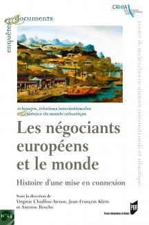 Publication, Les négociants européens et le monde, histoire d'une mise en connexion, PUR, 2016, Par V. Chaillou-Atrous, J-F. Klein et A. Resche.