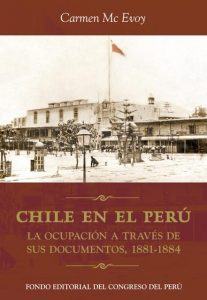 2. MC EVOY, Carmen. Chile en el Perú. la ocupación a través de sus documentos, 1881-1884. Lima: Fondo Editorial del Congreso del Perú.