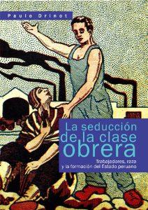 DRINOT, Paulo. La seducción de la clase obrera. Trabajadores, raza y la formación del Estado. Lima: IEP. 1ª edición en español. Edición en inglés de 2011.