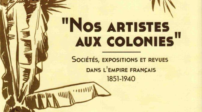 """""""Nos artistes aux colonies"""". Sociétés, expositions et revues dans l'Empire français (1851-1940)"""