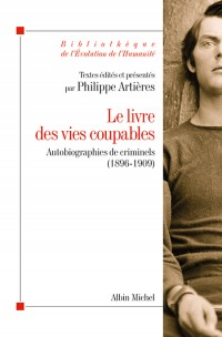 Le livre des vies coupables. Autobiographies de criminels (1896-1909), Paris, Albin Michel, 2014 [2000]