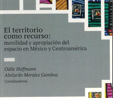 El territorio como recurso, Movilidad y apropiación del espacio en México y Centroamérica