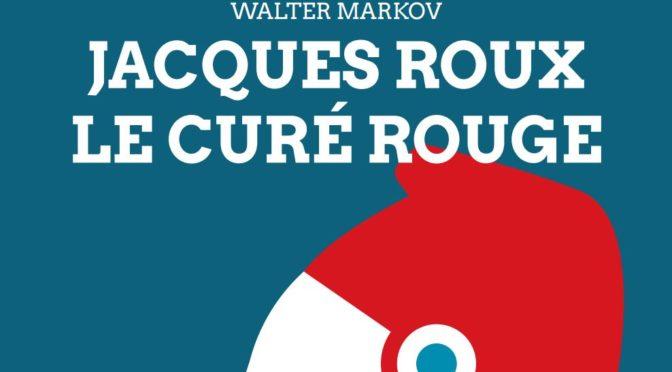 """En librairie : Walter Markov, """"Jacques Roux, le curé rouge"""""""