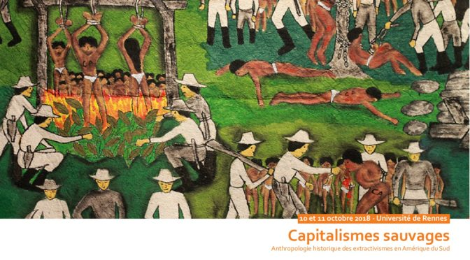 "10-11 Octobre 2018 Rennes: Colloque International ""Capitalismes Sauvages. Anthropologie historique des extractivismes en Amérique du Sud"""