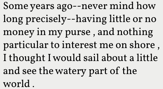 Some years ago – never mind how long precisely – having little or no money in my purse, and nothing particular to interest me on shore, I thought I would sail about a little and see the watery part of the world.