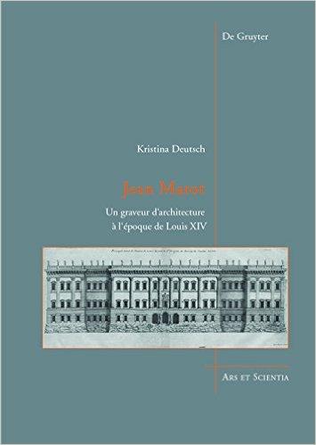 DEUTSCH Kristina, Jean Marot : Un graveur d'architecture à l'époque de Louis XIV, Berlin, De Gruyter, novembre 2015.
