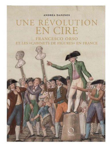 "DANINOS Andrea, Une révolution en cire. Francesco Orso et les ""cabinets de figures"" en France, Milan, Officina Libraria, 2016, 160 p."
