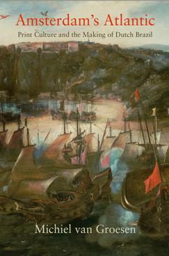 VAN GROESEN Michiel, Amsterdam's Atlantic : Print Culture and the Making of Dutch Brazil, Philadelphie, University of Pennsylvania Press, 2016, 288 p.