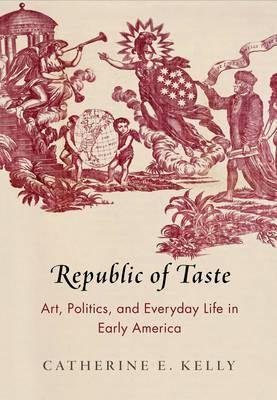KELLY Catherine, Republic of Taste : Art, Politics, and Everyday Life in Early America, Philadelphia, University of Pennsylvania Press, 2016, 352 p.