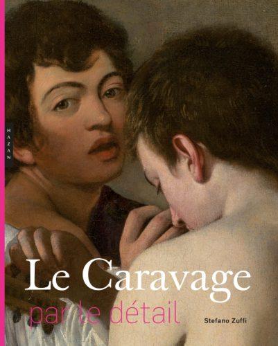 ZUFFI Stefano, Le Caravage par le détail, Paris, Hazan, 2016, 272 p.