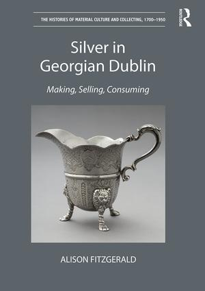FITZGERALD Alison, Silver in Georgian Dublin : Making, Selling, Consuming, New York, Routledge, 2016, 256 p.