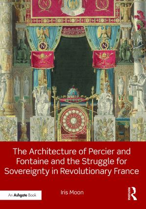 MOON Iris, The Architecture of Percier and Fontaine and the Struggle for Sovereignty in Revolutionary France, New York, Routledge, 2016, 260 p.