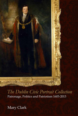 CLARK Mary, The Dublin Civic Portrait Collection : Patronage, Politics, and Patriotism, 1603–2013, Dublin, Four Courts Press, 2016, 238 p.