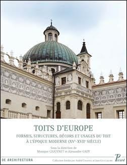 CHATENET, Monique, GADY, Alexandre (dir.), Toits d'Europe Formes, structures, décors et usages du toit à l'époque moderne (XVe-XVIIe siècles)