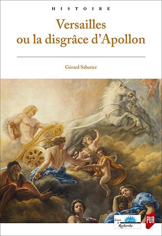 SABATIER Gérard, Versailles ou la disgrâce d'Apollon, Rennes, Presses universitaires de Rennes, 2017, 362 p.