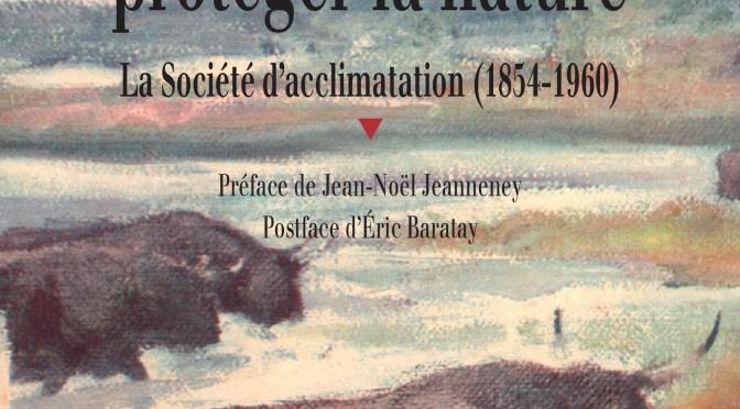 """Avis de parution. Rémi Luglia, """"Des savants pour protéger la nature. La Société d'acclimatation 1854-1960″"""""""