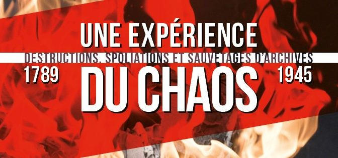"""""""Une expérience du chaos : Destructions spoliations et sauvetage d'archives (1789-1945)"""" aux Archives nationales"""