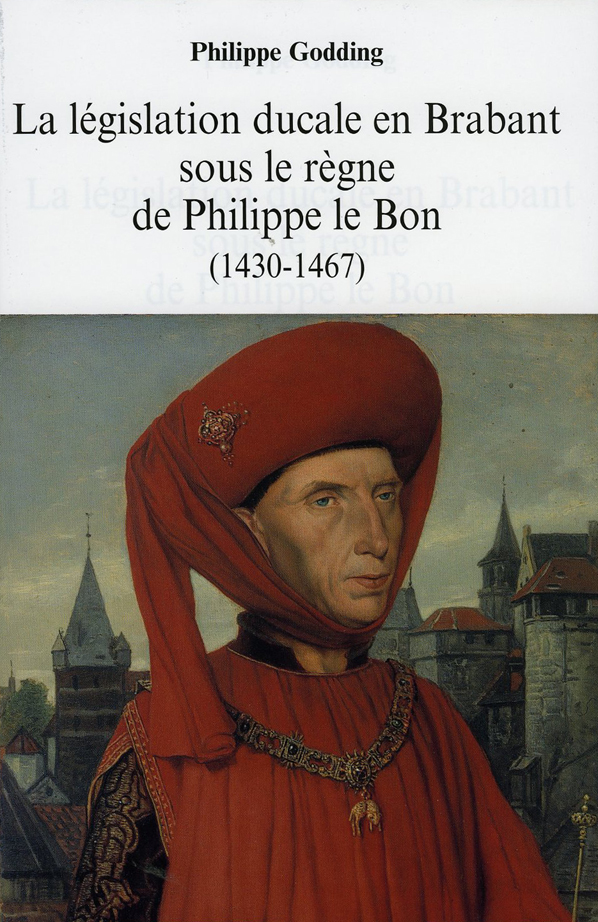 La législation ducale en Brabant sous le règne de Philippe le Bon (1430-1467 - Philippe Godding