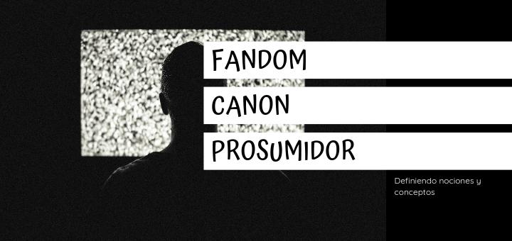 Definiendo conceptos : Canon, Fandom y Prosumidor