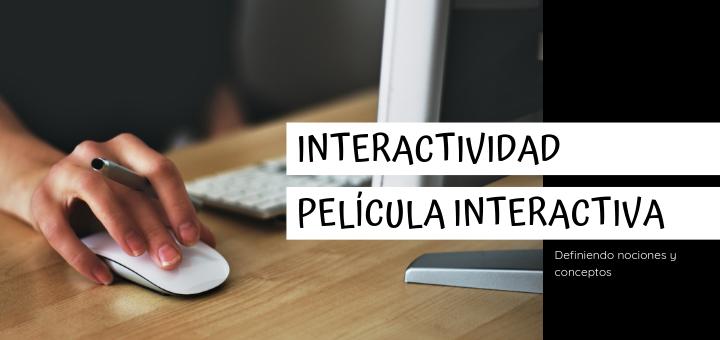 Definiendo conceptos : Interactividad, película interactiva.