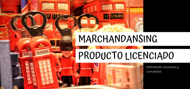Definiendo conceptos : Merchandising y producto licenciado