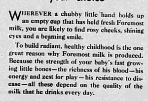 """Fig. 103a - """"The richness of his blood...""""- 'I see the bottom of the glass, Mother!"""" (détail). Publicité pour Foremost Milk. Augusta Herald, 17 septembre 1930. Source : J. Walter Thompson Company. 35mm Microfilm Proofs 1906-1960 and undated. Reel 9. Le texte trahit le vampirisme de adultes obsédé par la santé de leurs enfants responsables de la vialité de la nation dans l'entre-deux-guerres : Herever a chubby little hand holds up an empty cup that held fresh Foremost milk, you are likely to find rosy cheeks, shining eyes and a beaming smile. To build radiant, healthy childhood is the one great reason why Foremost milk is produced. Because the strength of your baby's fast growing little bones - the richness of his blood - his energy and set for play - his resistance to disease - all these depend on the quality of the milk that he drinks everyday'"""