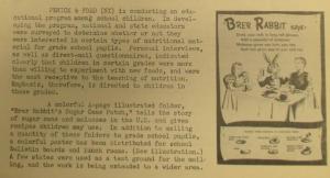 """Fig. 123 - """"Penik & Ford p.1 - Brer Rabbit Campaign"""". The J.W.T News. 26 janvier 1948, vol.3, no.4, p.1. Source : J. Walter Thompson Company. Newsletter collection, 1910-2005. Box MN9 (1945-1950). Cette campagne adressée à à des enfants scolarisés exploite le rabbit appeal déjà mobilisé pour les chaussures Keds dès les années 1920. Elle se donne également une mission pédagogique en proposant des recettes de cuisine que les écoliers sont appelés à mettre en pratique à l'école ou à la maison. La préparation de la campagne a été éclairée par une enquête sur les pratiques des jeunes consommateurs montrant que les enfants éduqués sont très enclins à tester de nouveaux aliments, elle-même appuyée sur des interviews et des lettres d'enfants réels. Les affiches publicitaires sont dotées d'une dimension narrative et historiographique (elles entreprennent de raconter l'histoire du sucre de canne), ce qui leur ouvrent sans doute les porte des salles de classes et des réfectoires scolaires."""