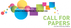 "Call for papers : ""Imagining Globality: China's Global Projects in Culture"" University of Alberta, June 12-14, 2013 (deadline January 31, 2013)"