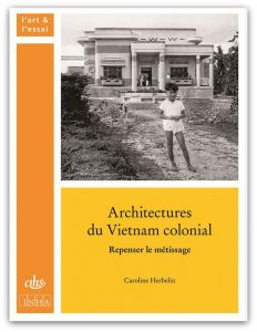 Herbelin_ArchitecturesVietnamColonial_RepenserLeMétissage