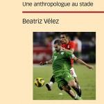 """Parution de """"Football et érotisme au masculin. Une anthropologue au stade"""" de Béatrice Vélez"""